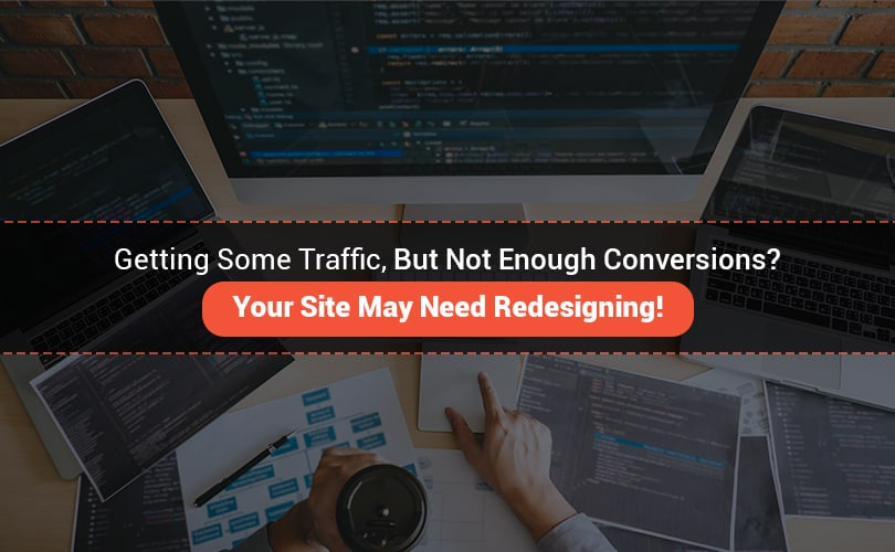Getting Some Traffic, But Not Enough Conversions? Your Site May Need Redesigning!