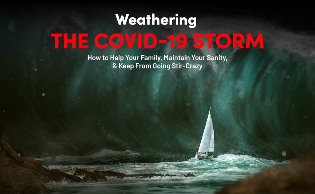 Weathering the COVID-19 Storm How to Help Your Family, Maintain Your Sanity, & Keep From Going Stir-Crazy