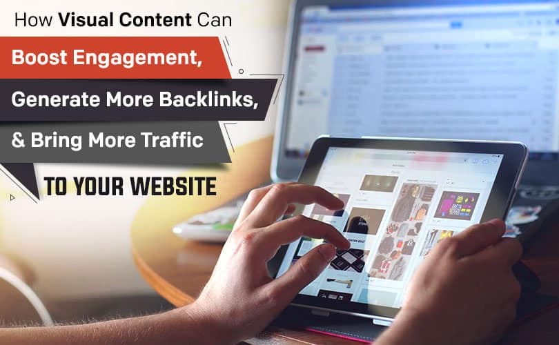 How Visual Content Can Boost Engagement, Generate More Backlinks, & Bring More Traffic to Your Website