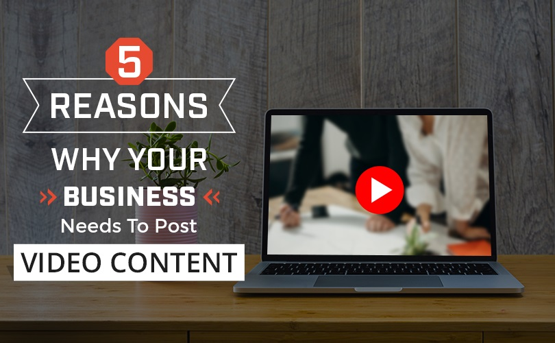 5 Reasons Why Your Business Needs to Post Video Content