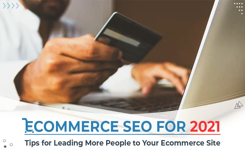 Ecommerce SEO for 2021 – Tips for Leading More People to Your Ecommerce Site