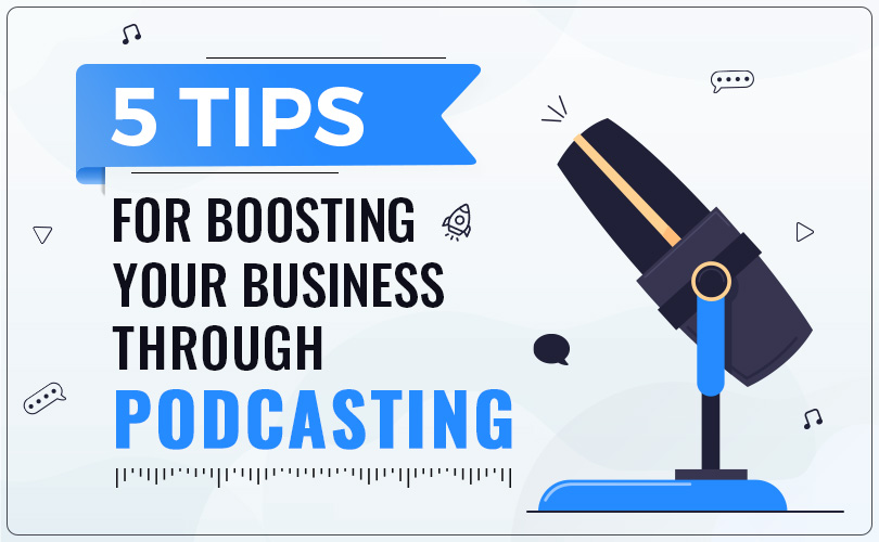 5 Tips for Boosting Your Business Through Podcasting