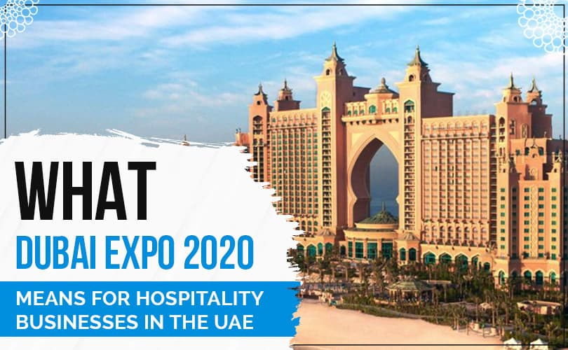 What Dubai Expo 2020 Means For Hospitality Businesses In The UAE
